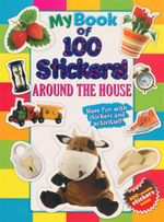 My Book Of 100 Stickers - Around The House : Have Fun With Stickers And Activities! 100 Reusable Stickers Inside