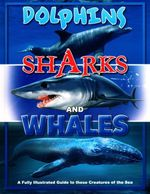 Dolphins Sharks & Whales : A Fully Illustrated Guide To These Creatures Of The Sea