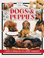 Dogs & Puppies - Close Up : A Guide to Taking Care of a Cuddly Companion