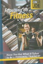 Focusing on Fitness : Have You Got What It Takes to Be a Personal Trainer? - Lisa Thompson