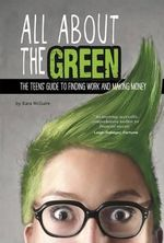All about the Green : The Teens' Guide to Finding Work and Making Money - Kara F McGuire