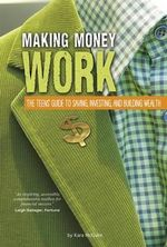 Making Money Work : The Teens' Guide to Saving, Investing, and Building Wealth - Kara F McGuire
