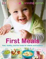 First Meals : The Complete Cookbook and Nutrition Guide - Annabel Karmel