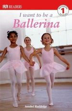 DK Readers : I Want to Be a Ballerina : DK Reader Level 1 - DK Publishing