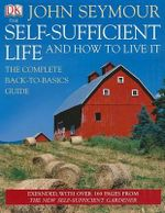 The Self-Sufficient Life and How to Live It : The Complete Back-to-basics Guide - John Seymour