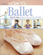 How To...Ballet : A Step-by-Step Guide to the Secerts of Ballet - DK Publishing