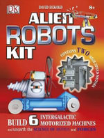 Alien Robots Kit : Build 6 Intergalactic Motorized Machines and Unearth the Science of Motion and Forces - David Eckold