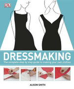 Dressmaking : The Complete Step-By-Step Quide to Making Your Own Clothes - Alison Smith