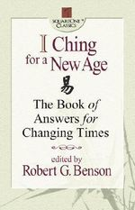 I Ching for a New Age : The Book of Answers for Changing Times - Robert G. Benson