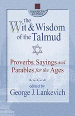 The Wit and Wisdom of the Talmud : Proverbs, Sayings, and Parables for the Ages - George L. Lankevich