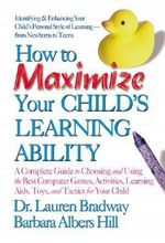 How to Maximize Your Child's Learning Ability : A Complete Guide to Choosing and Using the Best Computer Games, Activities, Learning Aids, Toys, and Tactics for Your Child - Lauren C. Bradway