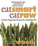 Eat Smart, Eat Raw : Creative Recipes for a Healthier Life - Kate Wood
