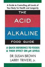 Acid Alkaline Food Guide : A Quick Reference to Foods and Their Effect on pH Levels - Susan Brown