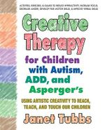 Creative Therapy for Children with Autism, ADD and Aspergers : Using Artistic Creativity to Reach, Teach, and Touch Our Children - Janet Tubbs