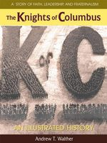 The Knights of Columbus : An Illustrated History - Andrew T Walther