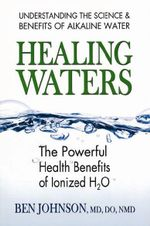Healing Waters : The Powerful Health Benefits of Ionized H2O - Ben Johnson
