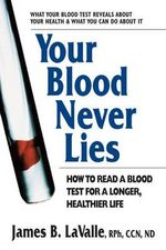 Your Blood Never Lies : How to Read a Blood Test for a Longer, Healthier Life - James B. LaValle