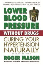 Lower Blood Pressure Without Drugs : Curing Your Hypertension Naturally - Roger Mason