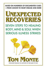 Unexpected Recoveries : Seven Steps to Healing Body, Mind, and Should When Seious Illness Strikes - Tom Monte