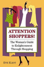 Attention Shoppers! : The Woman's Guide to Enlightenment Through Shopping - Eve Eliot