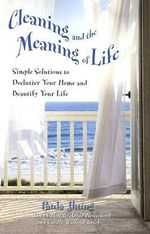 Cleaning and the Meaning of Life : Simple Solutions to Declutter Your Home and Beautify Your Life - Paula Jhung
