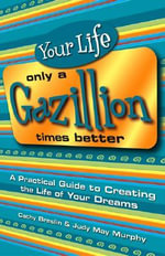Your Life Only a Gazillion Times Better : A Practical Guide to Creating the Life of Your Dreams - Cathy Breslin