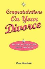 Congratulations on Your Divorce : The Road to Finding Your Happily Ever After - Amy Botwinick