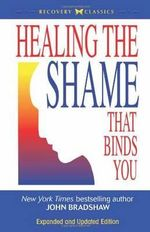 Healing the Shame That Binds You : Recovery Classics - John Bradshaw