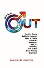 The Way Out : The Gay Man's Guide to Freedom No Matter If You're in Denial, in the Closet, One Foot Out, Just Out or Been Around the Block - Christopher Lee Nutter
