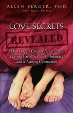 Love Secrets Revealed : What Happy Couples Know about Having Great Sex, Deep Intimacy and a Lasting Connection - Allen Berger
