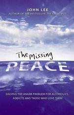 The Missing Peace : Solving the Anger Problem for Alcoholics, Addicts and Those Who Love Them - John Lee