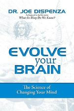 Evolve Your Brain : The Science of Changing Your Mind - Joe Dispenza
