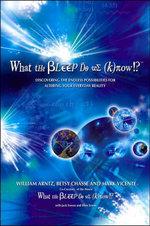 What the Bleep Do We Know? : Discovering the Endless Possibilities for Altering Your Everyday Reality - William Arntz