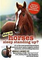 Why Do Horses Sleep Standing Up? : 101 of the Most Perplexing Questions Answered About Equine Enigmas, Medical Mysteries, and Befudding Behaviors - Marty Becker