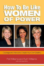 How to be Like Women of Power : Courage and Advice to Create Your Own Destiny - Pat Williams
