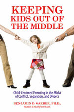 Keeping Kids Out of the Middle : Child-centered Parenting in the Midst of Adult Conflict, Separation, and Divorce - Benjamin D. Garber