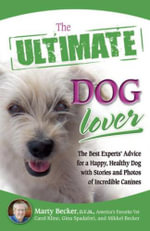 The Ultimate Dog Lover : The Best Experts' Advice for a Happy, Healthy Dog with Stories and Photos of Incredible Canines - Marty Becker