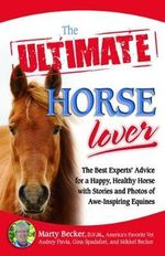 The Ultimate Horse Lover : The Best Experts' Guide for a Happy, Healthy Horse with Stories and Photos of Awe-inspiring Equines - Marty Becker