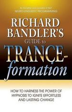 Richard Bandler's Guide to Trance-Formation : How to Harness the Power of Hypnosis to Ignite Effortless and Lasting Change - Dr Richard Bandler