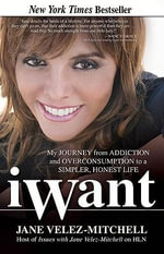 Iwant : My Journey from Addiction and Overconsumption to a Simpler, Honest Life - Jane Velez-Mitchell