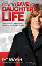 How to Save Your Daughter's Life : Straight Talk for  Parents from America's Top Criminal Profiler - Pat Brown