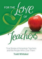 For the Love of Teachers : True Stories of Amazing Teachers and the People Who Love Them - Todd Whitaker