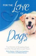 For the Love of Dogs : True Stories of Amazing Dogs and the People Who Love Them - Marty Becker