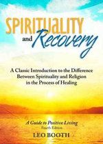 Spirituality and Recovery : A Classic Introduction to the Difference Between Spirituality and Religion in the Process of Healing - 4th Edition - Leo Booth