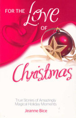 For the Love of Christmas : True Stories of Amazingly Magical Holiday Moments - Jeanne Bice