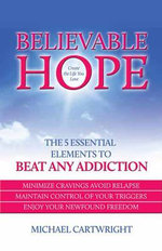 Believable Hope : The 5 Essential Elements to Beat Any Addiction - Michael Cartwright