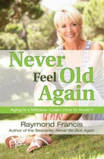 Never Feel Old Again : 200 More Delicious, Fool-proof Recipes You and You... - Raymond Francis