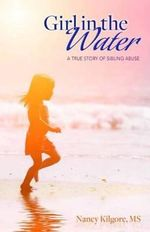 Girl in the Water : A True Story of Sibling Abuse - Nancy Kilgore