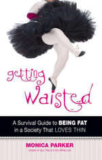 Getting Waisted : A Survival Guide to Being Fat in a Society That Loves Thin - Monica Parker