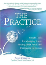 The Practice : Simple Tools for Managing Stress, Finding Inner Peace, and Uncovering Happiness - Barbara Schmidt